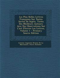 Les Plus Belles Lettres Francoises Sur Toutes Sortes de Sujets, Tirees Des Meilleurs Auteurs: Avec Des Observations Sur L'Art D'Ecrire Les Lettres, Vo