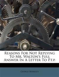 Reasons For Not Replying To Mr. Walton's Full Answer In A Letter To P.t.p.