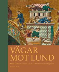 Vägar mot Lund : en antologi om stadens uppkomst, tidigaste utveckling och entreprenaden bakom de stora stenbyggnaderna