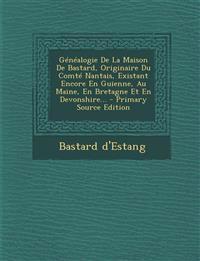 Généalogie De La Maison De Bastard, Originaire Du Comté Nantais, Existant Encore En Guienne, Au Maine, En Bretagne Et En Devonshire...
