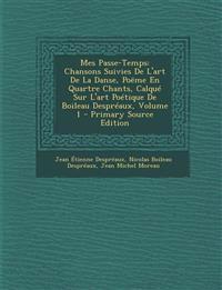 Mes Passe-Temps: Chansons Suivies De L'art De La Danse, Poëme En Quartre Chants, Calqué Sur L'art Poétique De Boileau Despréaux, Volume 1