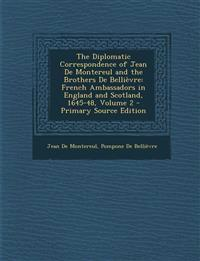 The Diplomatic Correspondence of Jean de Montereul and the Brothers de Bellievre: French Ambassadors in England and Scotland, 1645-48, Volume 2 - Prim