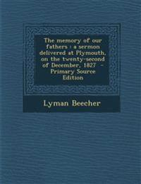 The Memory of Our Fathers: A Sermon Delivered at Plymouth, on the Twenty-Second of December, 1827 - Primary Source Edition