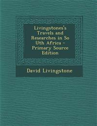 Livingstones's Travels and Researches in So Uth Africa - Primary Source Edition