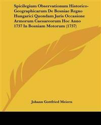 Spicilegium Observationum Historico-geographicarum De Bosniae Regno Hungarici Quondam Juris Occasione Armorum Caesareorum Hoc Anno 1737 in Bosniam Motorum
