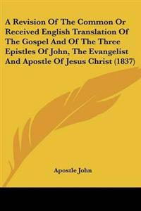 A Revision of the Common or Received English Translation of the Gospel and of the Three Epistles of John, the Evangelist and Apostle of Jesus Christ