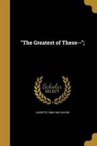 GREATEST OF THESE--