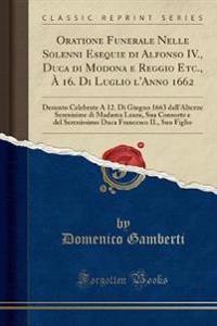Oratione Funerale Nelle Solenni Esequie di Alfonso IV., Duca di Modona e Reggio Etc., À 16. Di Luglio l'Anno 1662