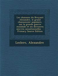 Les Chansons Du Bruyant Alexandre, Le Grand Chansonnier Populaire, Sur La Grande Guerre Mondiale Et Ses Dernieres Oeuvres Sensationnelles - Primary So