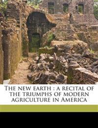The new earth : a recital of the triumphs of modern agriculture in America