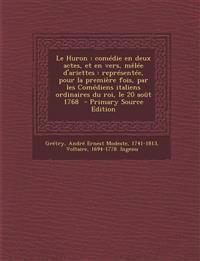 Le Huron : comédie en deux actes, et en vers, mêlée d'ariettes : représentée, pour la première fois, par les Comédiens italiens ordinaires du roi, le