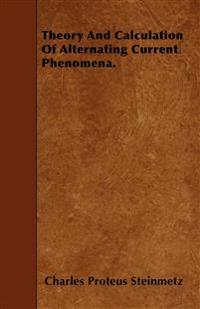 Theory And Calculation Of Alternating Current Phenomena.