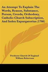 An Attempt to Explain the Words, Reason, Substance, Person, Creeds, Orthodoxy, Catholic-church Subscription, and Index Expurgatorius