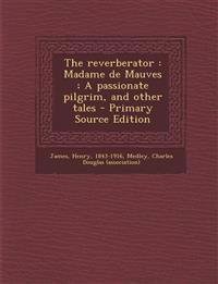 The reverberator : Madame de Mauves ; A passionate pilgrim, and other tales - Primary Source Edition