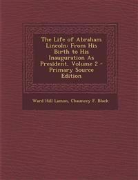 The Life of Abraham Lincoln: From His Birth to His Inauguration as President, Volume 2 - Primary Source Edition
