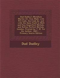 Dud Dudley's Metallum Martis: Or, Iron Made with Pit-Coale, Sea-Coale &c. and with the Same Fuell to Melt and Fine Imperfect Mettals, and Refine Perfe