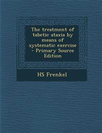 The treatment of tabetic ataxia by means of systematic exercise  - Primary Source Edition
