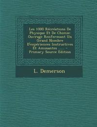 Les 1000 Récréations De Physique Et De Chimie: Ouvrage Renfermant Un Grand Nombre D'expériences Instructives Et Amusantes ...... - Primary Source Edit