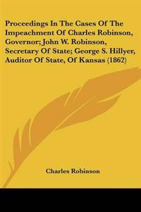 Proceedings in the Cases of the Impeachment of Charles Robinson, Governor; John W. Robinson, Secretary of State; George S. Hillyer, Auditor of State, of Kansas