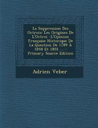 La Suppression Des Octrois: Les Origines de L'Octroi -L'Opinion Francaise Historique de La Question de 1789 a 1848 Et 1851 ... - Primary Source Ed