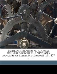 Medical libraries; an address delivered before the New York Academy of Medicine, January 18, 1877 .