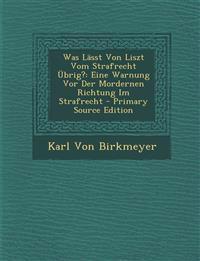 Was Lässt Von Liszt Vom Strafrecht Übrig?: Eine Warnung Vor Der Mordernen Richtung Im Strafrecht - Primary Source Edition