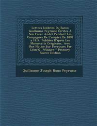 Lettres Inedites Du Baron Guillaume Peyrusse Ecrites a Son Frere Andre Pendant Les Campagnes de L'Empire de 1809 a 1814. Publiees D'Apres Les Manuscri