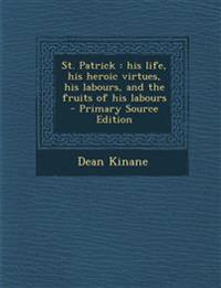 St. Patrick: His Life, His Heroic Virtues, His Labours, and the Fruits of His Labours - Primary Source Edition