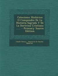 Catecismo Historico O Compendio de La Historia Sagrada y de La Doctrina Cristiana ...... - Primary Source Edition