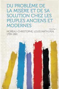 Du Probleme de La Misere Et de Sa Solution Chez Les Peuples Anciens Et Modernes Volume 1