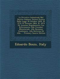 Le Privative Industriali Nel Diritto Italiano: Sintesi Pratica Delle Leggi 30 Ottobre 1859, N. 3731-31 Gennaio 1864, N. 1674 Ed Annesso Regolamento Co