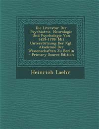 Die Literatur Der Psychiatrie, Neurologie Und Psychologie Von 1459-1799: Mit Unterstützung Der Kgl. Akademie Der Wissenschaften Zu Berlin