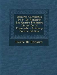 Oeuvres Completes de P. de Ronsard: Les Quatre Premiers Livres de La Franciade - Primary Source Edition
