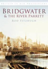 Bridgwater & the River Parrett in Old Photographs