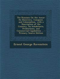 The Russians on the Amur: Its Discovery, Conquest, and Colonization, with a Description of the Country, Its Inhabitants, Productions, and Commer