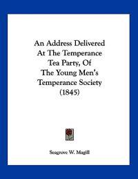 An Address Delivered at the Temperance Tea Party, of the Young Men's Temperance Society