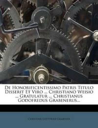 De Honorificentissimo Patris Titulo Disserit Et Viro ... Christiano Weisio ... Gratulatur ... Christianus Godofredus Grabenerus...