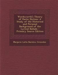 Wordsworth's Theory of Poetic Diction: A Study of the Historical and Personal Background of the Lyrical Ballads