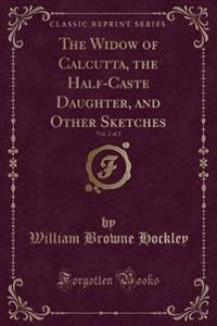 The Widow of Calcutta, the Half-Caste Daughter, and Other Sketches, Vol. 2 of 2 (Classic Reprint)