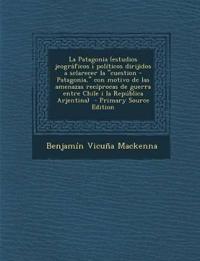 La Patagonia (Estudios Jeograficos I Politicos Dirijidos a Sclarecer La Cuestion - Patagonia, Con Motivo de Las Amenazas Reciprocas de Guerra Entre