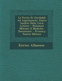 La Ferita Di Garibaldi Ad Aspromonte: Diario Inedito Della Cura; Lettere - Relazioni Militari E Mediche-Documenti - Primary Source Edition