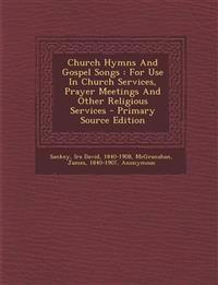 Church Hymns And Gospel Songs : For Use In Church Services, Prayer Meetings And Other Religious Services - Primary Source Edition