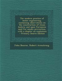 The modern practice of boiler engineering, containing observations on the construction of steam boilers; and upon furnances used for smoke prevention,