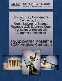 Union Equity Cooperative Exchange, Inc. V. Commissioner of Internal Revenue U.S. Supreme Court Transcript of Record with Supporting Pleadings
