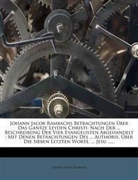 Johann Jacob Rambachs Betrachtungen Über Das Gantze Leyden Christi: Nach Der ... Beschreibung Der Vier Evangelisten Abgehandelt : Mit Denen Betrachtun