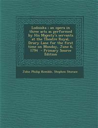 Lodoiska ; an opera in three acts as performed by His Majesty's servants at the Theatre Royal, Drury Lane for the first time on Monday, June 6, 1794