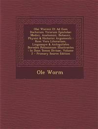 Olai Wormii Et Ad Eum Doctorum Virorum Epistolae: Medici, Anatomici, Botanici, Physici & Historici Argumenti : Rem Vero Literariam, Linguasqve & Antiq