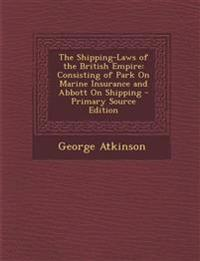 Shipping-Laws of the British Empire: Consisting of Park on Marine Insurance and Abbott on Shipping