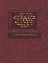 Cicéron Et Ses Ennemis Littéraires, Ou, Le Brutis, L'orator Et Le De Optimo Genere Oratorum