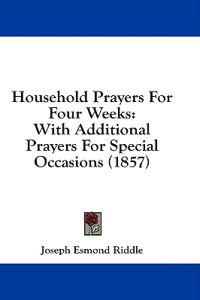 Household Prayers For Four Weeks: With Additional Prayers For Special Occasions (1857)
